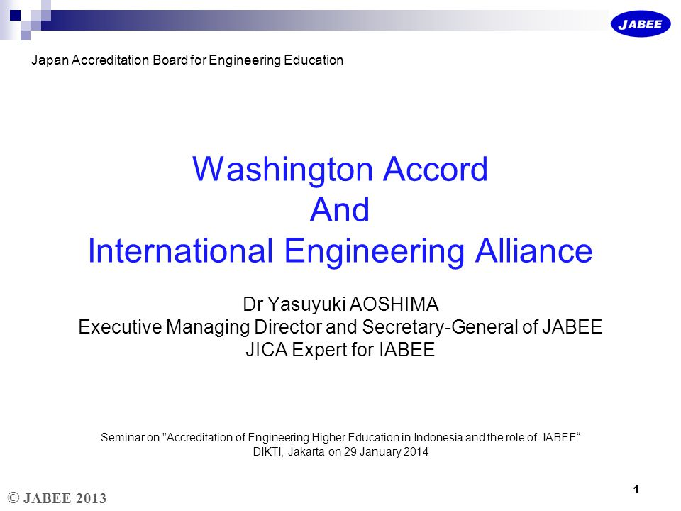 © JABEE 2013 Accreditation of Engineering Education in Western Countries Professional societies (council of engineers, institution of professional engineers, etc.) have been promoting their professional status and looking after engineering education through accreditation To ensure the independence of education from the government, the accreditation bodies are NGOs 2
