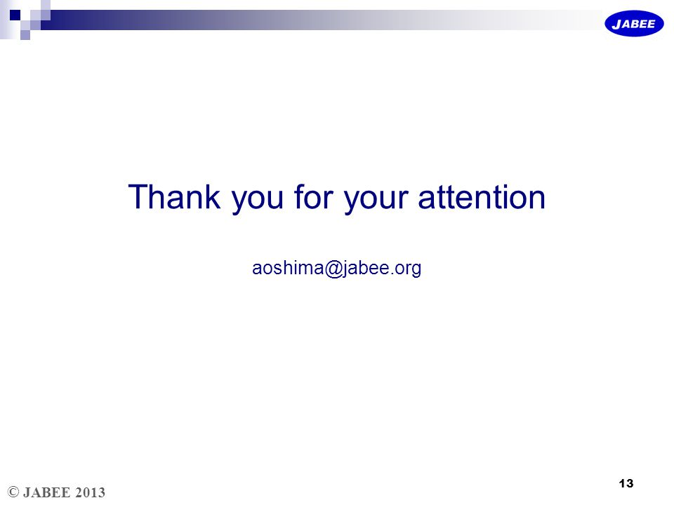 © JABEE 2013 Thank you for your attention aoshima@jabee.org 13