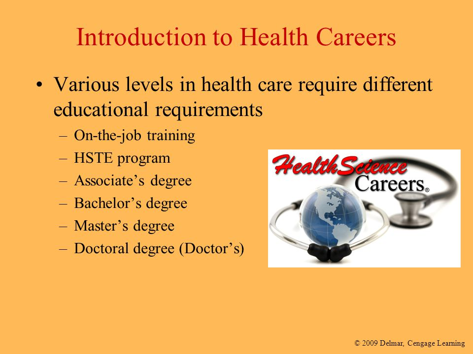 © 2009 Delmar, Cengage Learning Introduction to Health Careers Various levels in health care require different educational requirements –On-the-job tr