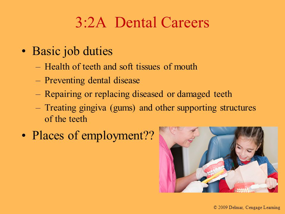 © 2009 Delmar, Cengage Learning 3:2A Dental Careers Basic job duties –Health of teeth and soft tissues of mouth –Preventing dental disease –Repairing