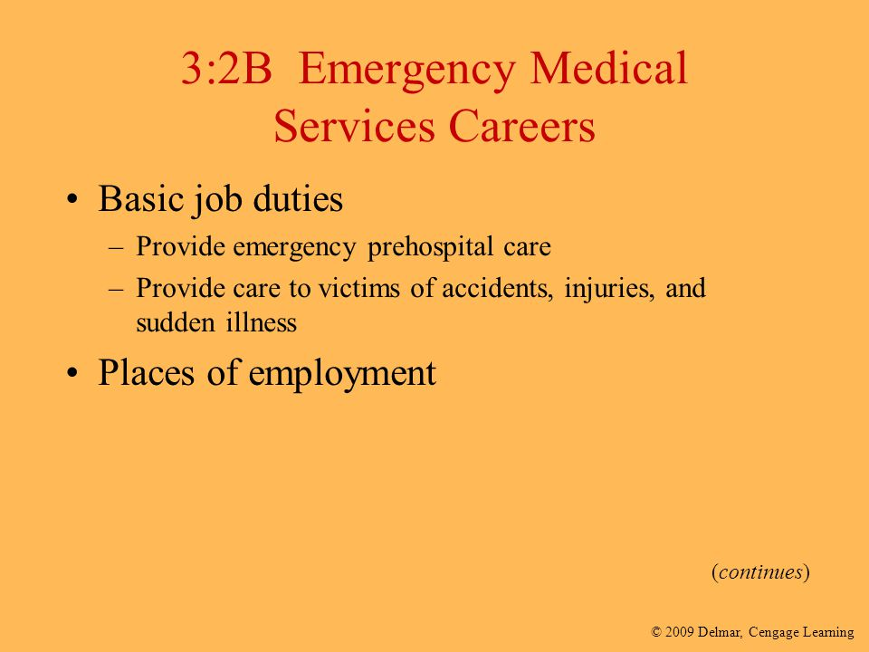 © 2009 Delmar, Cengage Learning 3:2B Emergency Medical Services Careers Basic job duties –Provide emergency prehospital care –Provide care to victims