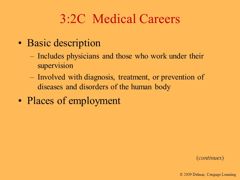 © 2009 Delmar, Cengage Learning 3:2C Medical Careers Basic description –Includes physicians and those who work under their supervision –Involved with