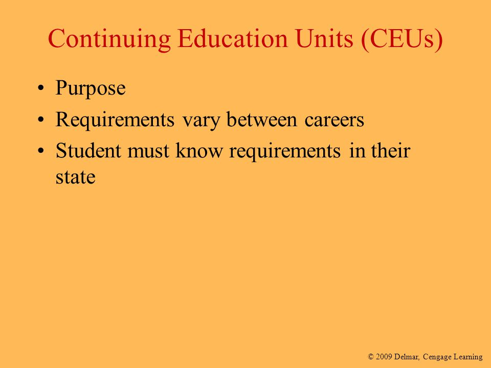 © 2009 Delmar, Cengage Learning Continuing Education Units (CEUs) Purpose Requirements vary between careers Student must know requirements in their st