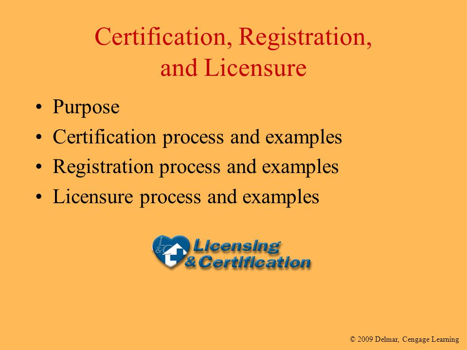 © 2009 Delmar, Cengage Learning Certification, Registration, and Licensure Purpose Certification process and examples Registration process and example