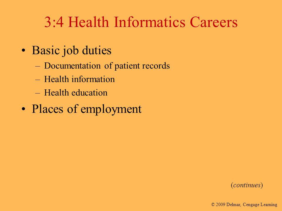 © 2009 Delmar, Cengage Learning 3:4 Health Informatics Careers Basic job duties –Documentation of patient records –Health information –Health educatio