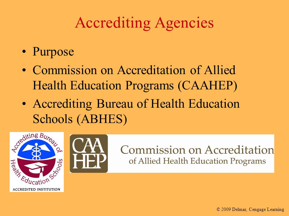 © 2009 Delmar, Cengage Learning Accrediting Agencies Purpose Commission on Accreditation of Allied Health Education Programs (CAAHEP) Accrediting Bure