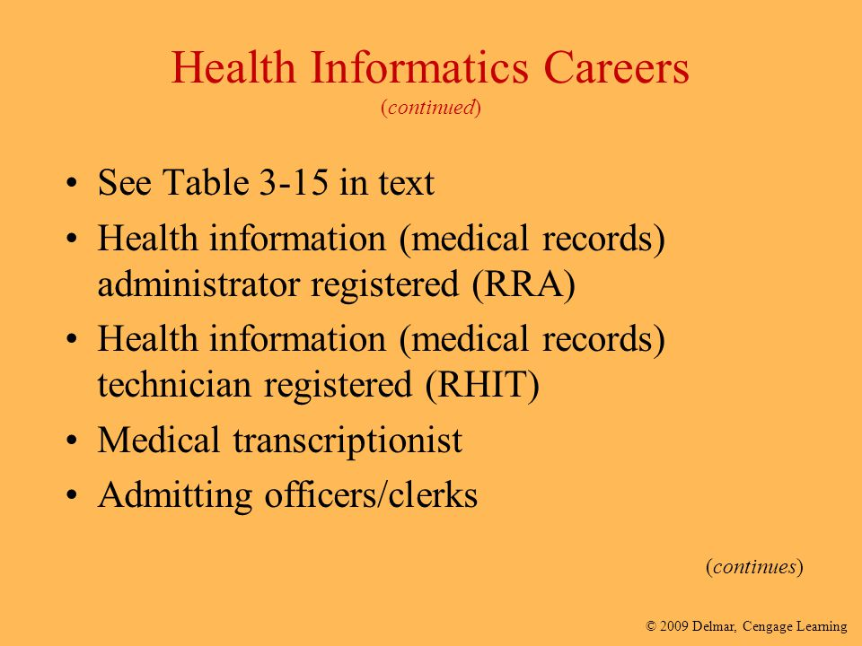 © 2009 Delmar, Cengage Learning (continues) Health Informatics Careers (continued) See Table 3-15 in text Health information (medical records) adminis
