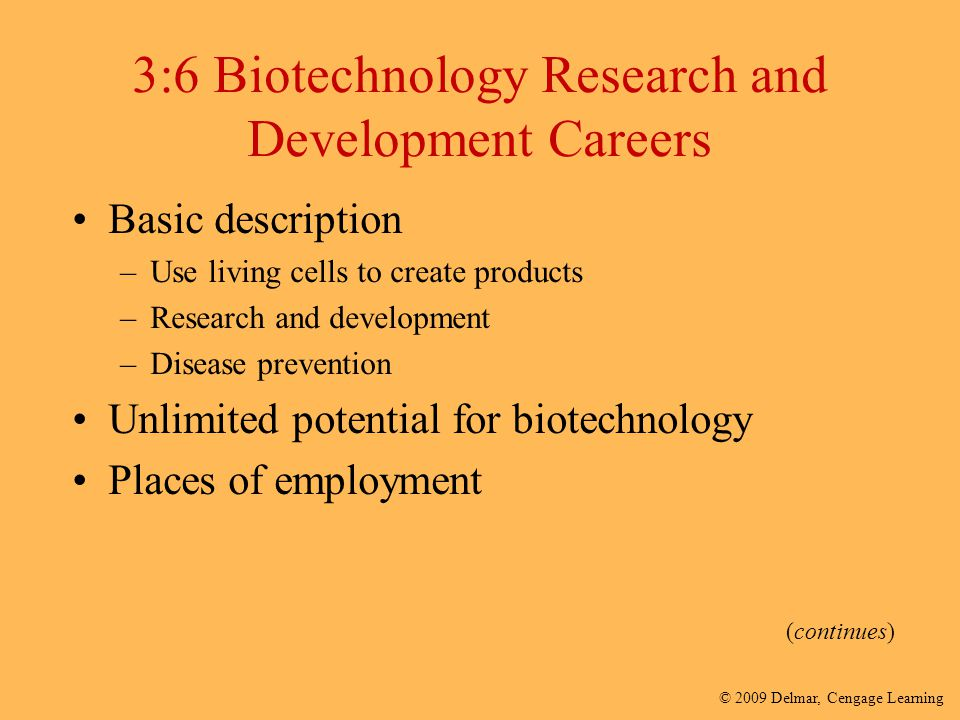 © 2009 Delmar, Cengage Learning 3:6 Biotechnology Research and Development Careers Basic description –Use living cells to create products –Research an