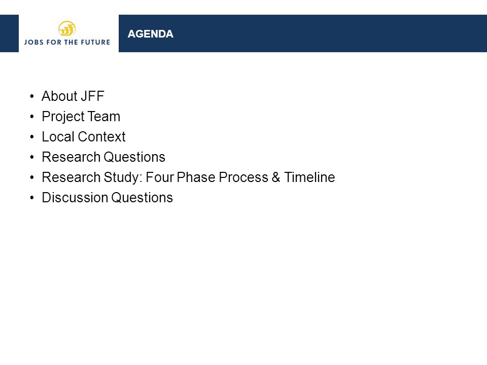 AGENDA About JFF Project Team Local Context Research Questions Research Study: Four Phase Process & Timeline Discussion Questions
