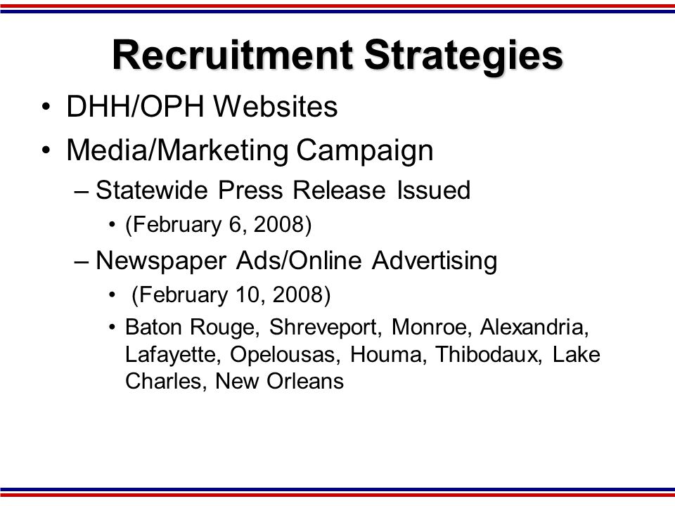 Recruitment Strategies DHH/OPH Websites Media/Marketing Campaign –Statewide Press Release Issued (February 6, 2008) –Newspaper Ads/Online Advertising (February 10, 2008) Baton Rouge, Shreveport, Monroe, Alexandria, Lafayette, Opelousas, Houma, Thibodaux, Lake Charles, New Orleans