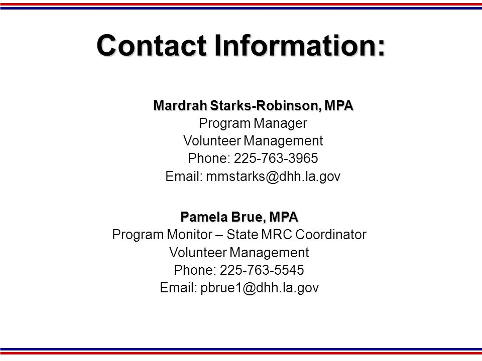 Contact Information: Mardrah Starks-Robinson, MPA Program Manager Volunteer Management Phone: 225-763-3965 Email: mmstarks@dhh.la.gov Pamela Brue, MPA Program Monitor – State MRC Coordinator Volunteer Management Phone: 225-763-5545 Email: pbrue1@dhh.la.gov