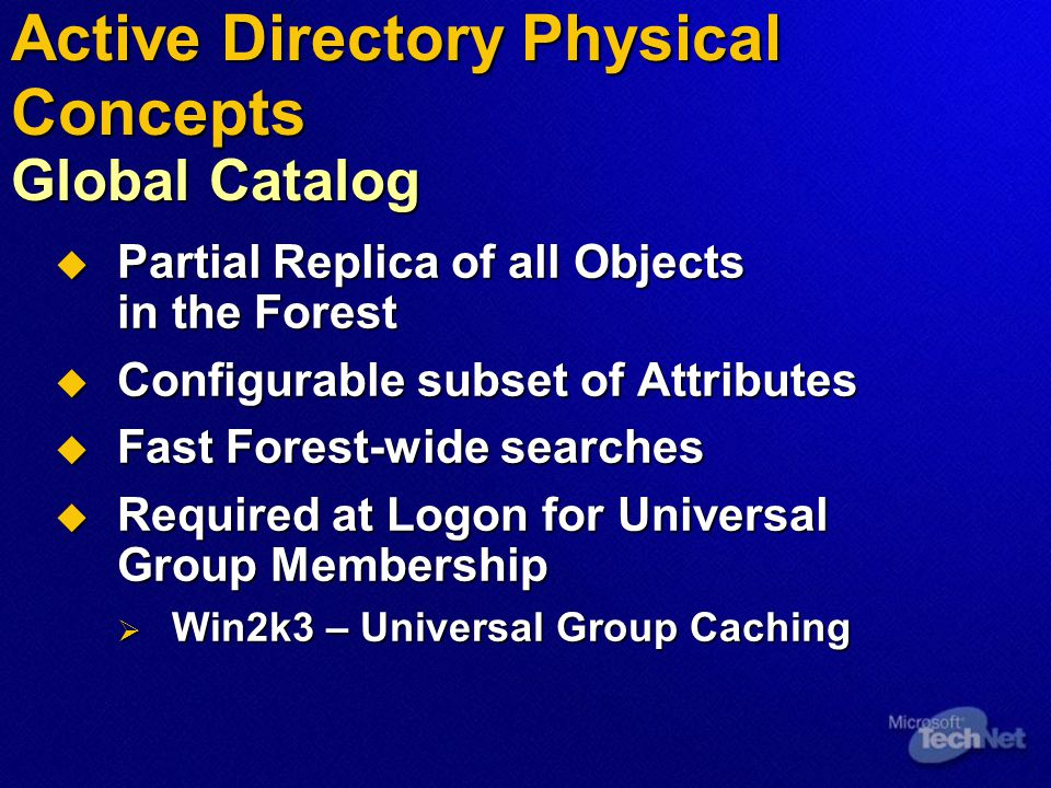  Partial Replica of all Objects in the Forest  Configurable subset of Attributes  Fast Forest-wide searches  Required at Logon for Universal Group Membership  Win2k3 – Universal Group Caching Active Directory Physical Concepts Global Catalog