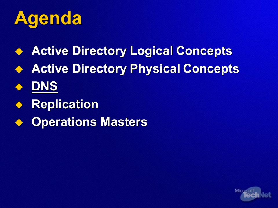Agenda  Active Directory Logical Concepts  Active Directory Physical Concepts  DNS  Replication  Operations Masters
