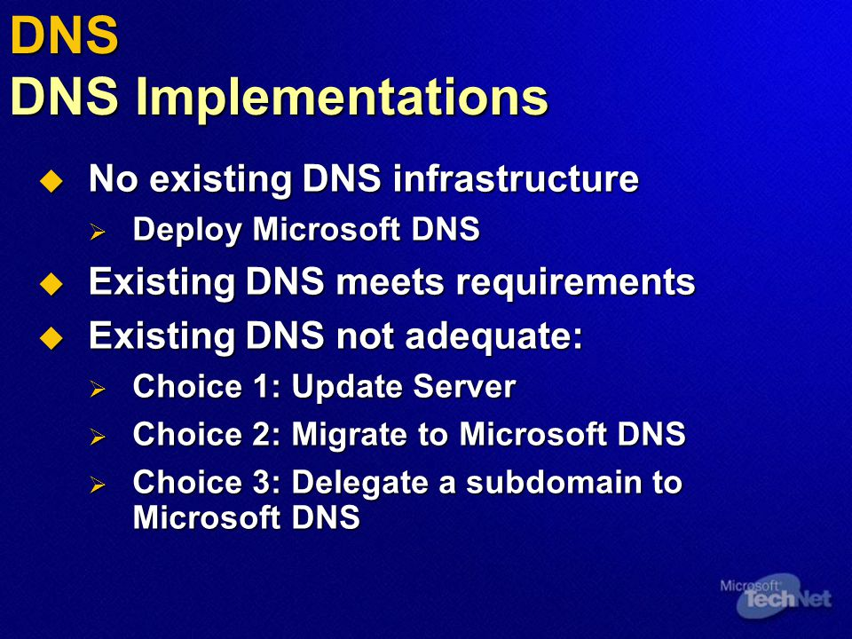 DNS DNS Implementations  No existing DNS infrastructure  Deploy Microsoft DNS  Existing DNS meets requirements  Existing DNS not adequate:  Choice 1: Update Server  Choice 2: Migrate to Microsoft DNS  Choice 3: Delegate a subdomain to Microsoft DNS