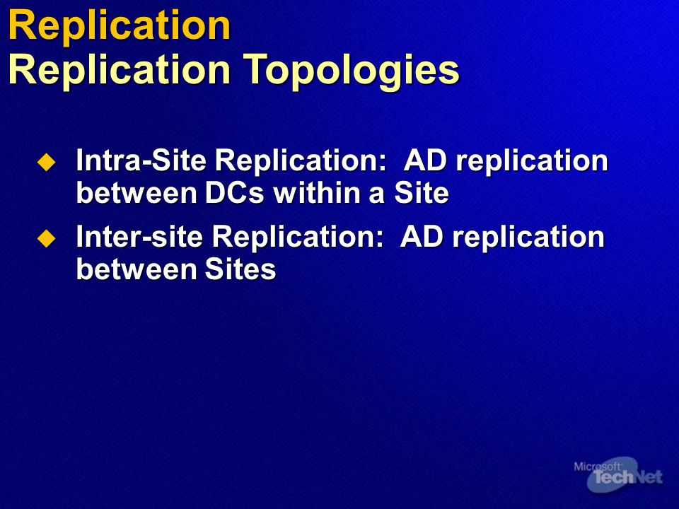  Intra-Site Replication: AD replication between DCs within a Site  Inter-site Replication: AD replication between Sites Replication Replication Topologies