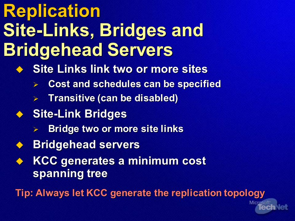  Site Links link two or more sites  Cost and schedules can be specified  Transitive (can be disabled)  Site-Link Bridges  Bridge two or more site links  Bridgehead servers  KCC generates a minimum cost spanning tree Tip: Always let KCC generate the replication topology Replication Site-Links, Bridges and Bridgehead Servers