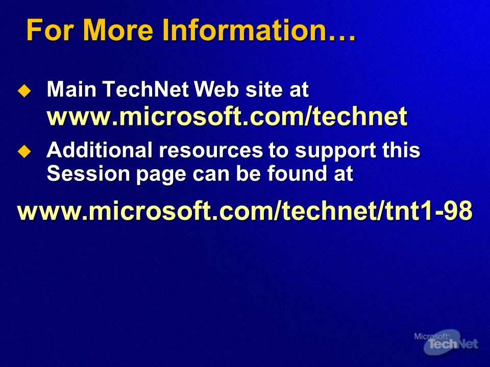 For More Information…  Main TechNet Web site at www.microsoft.com/technet  Additional resources to support this Session page can be found at www.microsoft.com/technet/tnt1-98