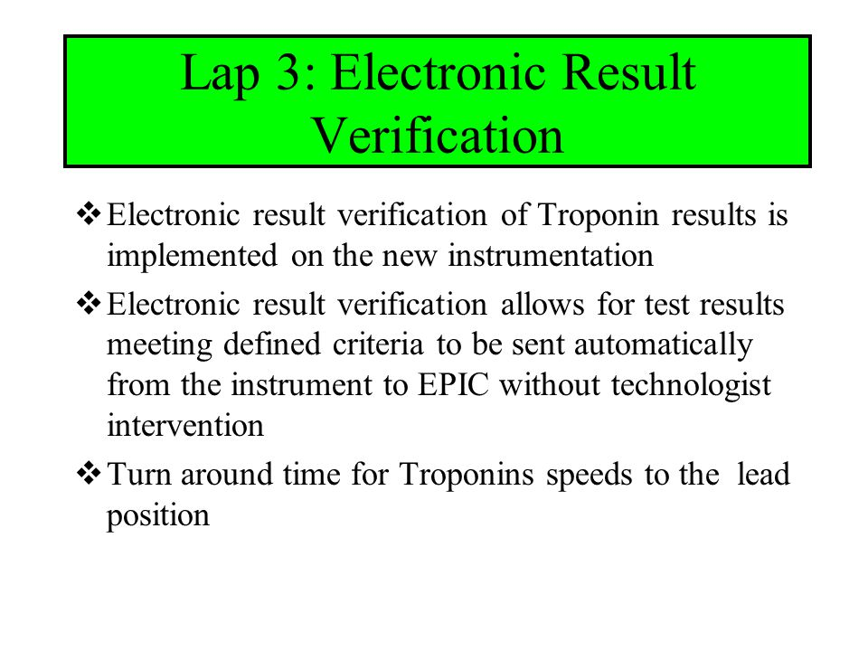 Lap 3: Electronic Result Verification  Electronic result verification of Troponin results is implemented on the new instrumentation  Electronic result verification allows for test results meeting defined criteria to be sent automatically from the instrument to EPIC without technologist intervention  Turn around time for Troponins speeds to the lead position