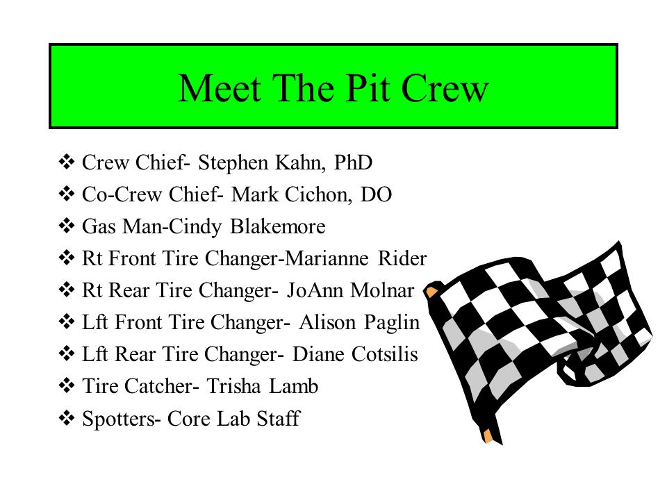 Meet The Pit Crew  Crew Chief- Stephen Kahn, PhD  Co-Crew Chief- Mark Cichon, DO  Gas Man-Cindy Blakemore  Rt Front Tire Changer-Marianne Rider  Rt Rear Tire Changer- JoAnn Molnar  Lft Front Tire Changer- Alison Paglin  Lft Rear Tire Changer- Diane Cotsilis  Tire Catcher- Trisha Lamb  Spotters- Core Lab Staff