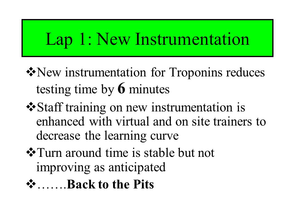 Lap 1: New Instrumentation  New instrumentation for Troponins reduces testing time by 6 minutes  Staff training on new instrumentation is enhanced with virtual and on site trainers to decrease the learning curve  Turn around time is stable but not improving as anticipated  …….Back to the Pits