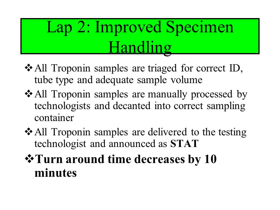 Lap 3: Electronic Result Verification  Electronic result verification of Troponin results is implemented on the new instrumentation  Electronic result verification allows for test results meeting defined criteria to be sent automatically from the instrument to EPIC without technologist intervention  Turn around time for Troponins speeds to the lead position