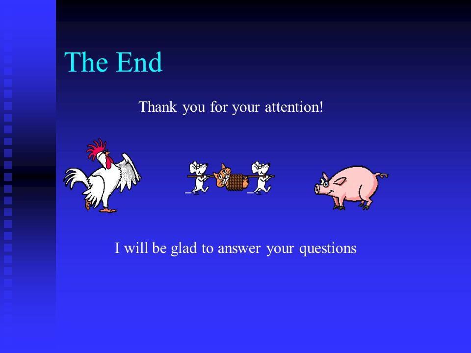 The End Thank you for your attention! I will be glad to answer your questions