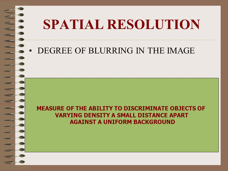 SPATIAL RESOLUTION DEGREE OF BLURRING IN THE IMAGE MEASURE OF THE ABILITY TO DISCRIMINATE OBJECTS OF VARYING DENSITY A SMALL DISTANCE APART AGAINST A
