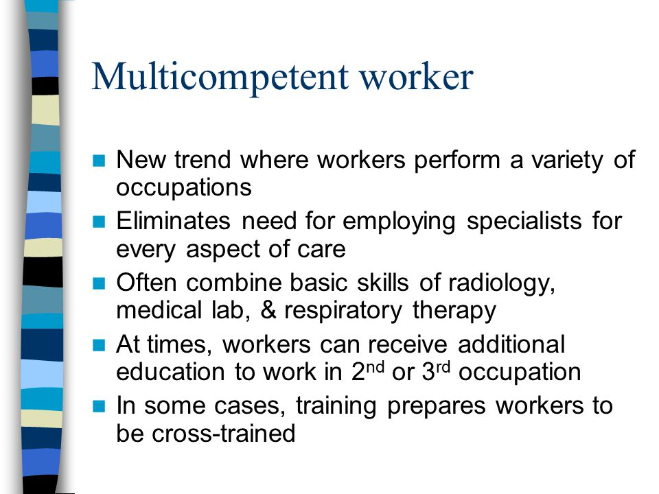 Multicompetent worker New trend where workers perform a variety of occupations Eliminates need for employing specialists for every aspect of care Often combine basic skills of radiology, medical lab, & respiratory therapy At times, workers can receive additional education to work in 2 nd or 3 rd occupation In some cases, training prepares workers to be cross-trained