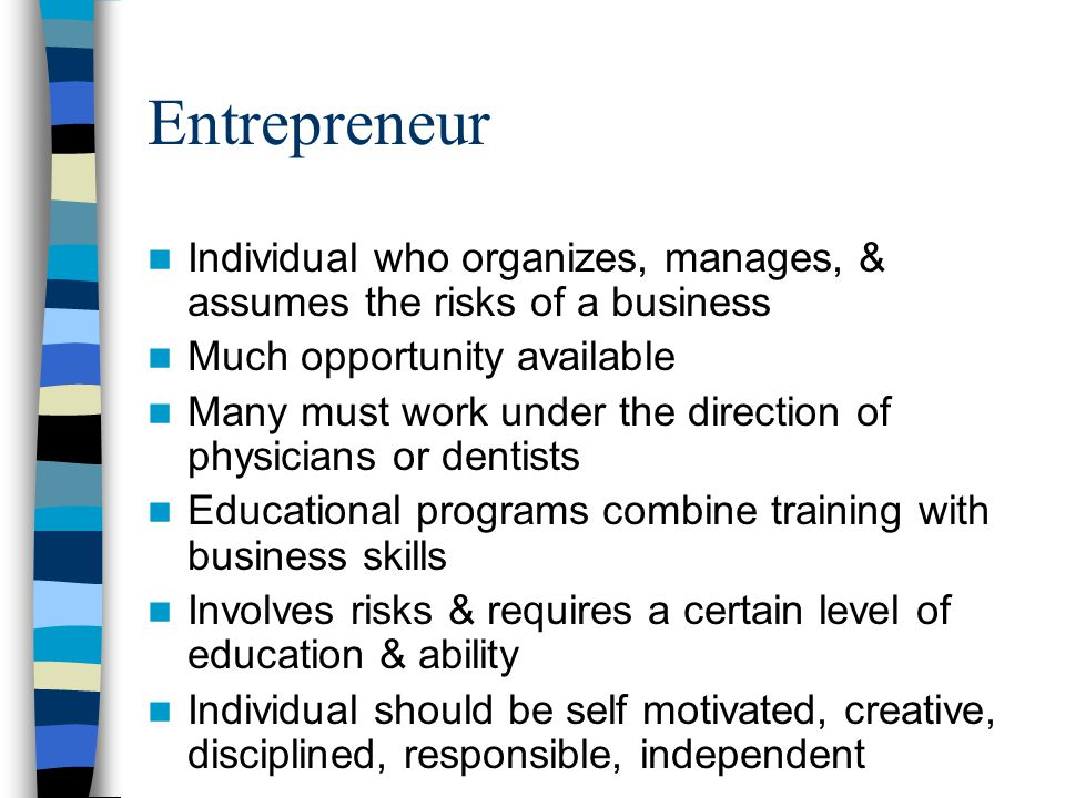Entrepreneur Individual who organizes, manages, & assumes the risks of a business Much opportunity available Many must work under the direction of physicians or dentists Educational programs combine training with business skills Involves risks & requires a certain level of education & ability Individual should be self motivated, creative, disciplined, responsible, independent