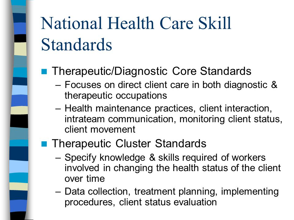 National Health Care Skill Standards Therapeutic/Diagnostic Core Standards –Focuses on direct client care in both diagnostic & therapeutic occupations –Health maintenance practices, client interaction, intrateam communication, monitoring client status, client movement Therapeutic Cluster Standards –Specify knowledge & skills required of workers involved in changing the health status of the client over time –Data collection, treatment planning, implementing procedures, client status evaluation