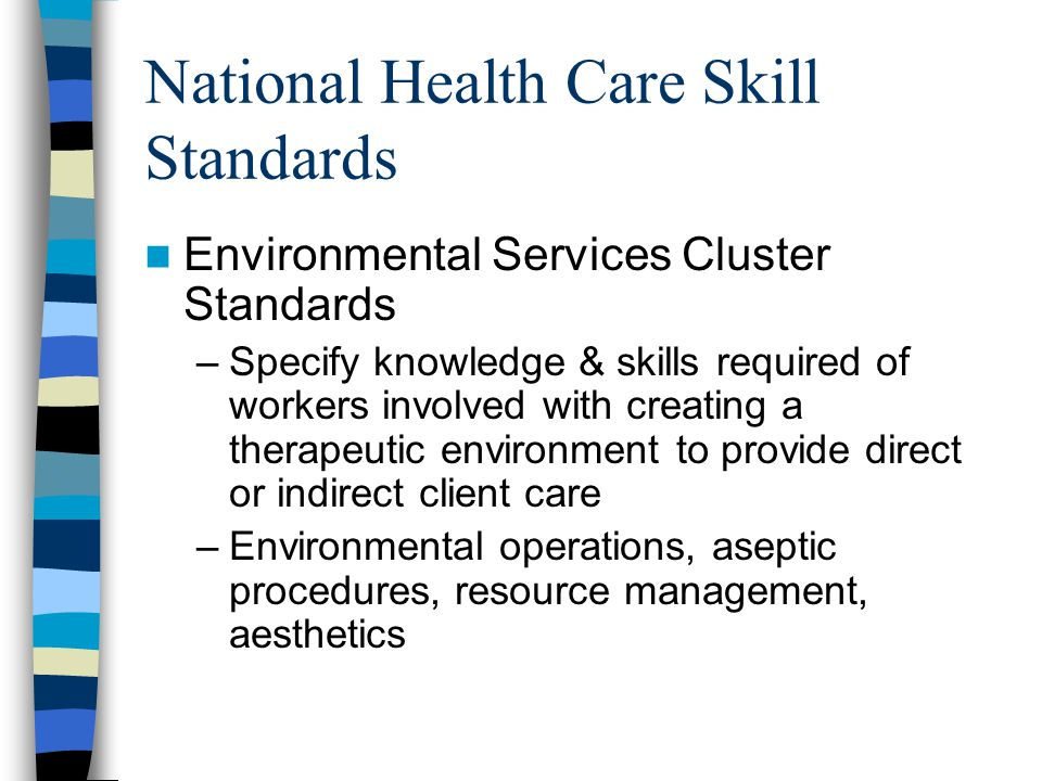 National Health Care Skill Standards Environmental Services Cluster Standards –Specify knowledge & skills required of workers involved with creating a therapeutic environment to provide direct or indirect client care –Environmental operations, aseptic procedures, resource management, aesthetics