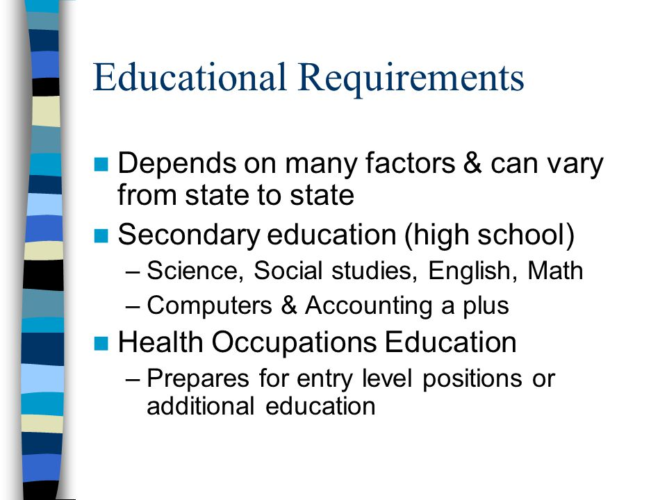 Educational Requirements Depends on many factors & can vary from state to state Secondary education (high school) –Science, Social studies, English, Math –Computers & Accounting a plus Health Occupations Education –Prepares for entry level positions or additional education