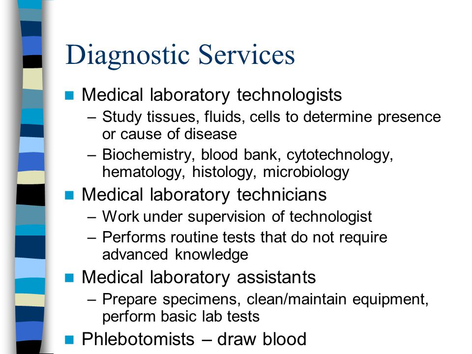 Diagnostic Services Medical laboratory technologists –Study tissues, fluids, cells to determine presence or cause of disease –Biochemistry, blood bank, cytotechnology, hematology, histology, microbiology Medical laboratory technicians –Work under supervision of technologist –Performs routine tests that do not require advanced knowledge Medical laboratory assistants –Prepare specimens, clean/maintain equipment, perform basic lab tests Phlebotomists – draw blood