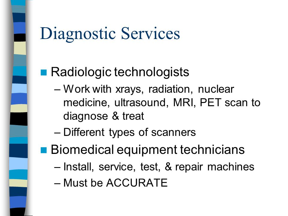 Diagnostic Services Radiologic technologists –Work with xrays, radiation, nuclear medicine, ultrasound, MRI, PET scan to diagnose & treat –Different types of scanners Biomedical equipment technicians –Install, service, test, & repair machines –Must be ACCURATE