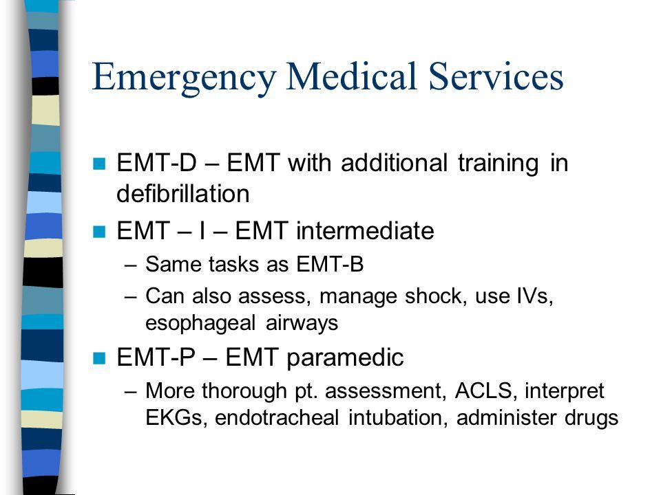 Emergency Medical Services EMT-D – EMT with additional training in defibrillation EMT – I – EMT intermediate –Same tasks as EMT-B –Can also assess, manage shock, use IVs, esophageal airways EMT-P – EMT paramedic –More thorough pt.