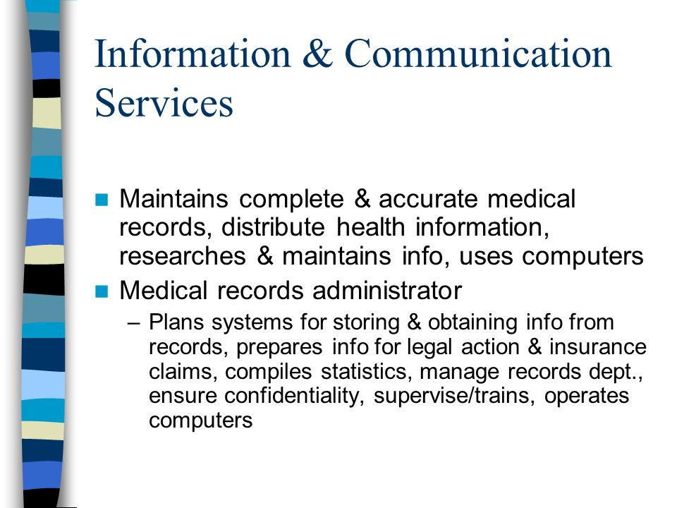 Information & Communication Services Maintains complete & accurate medical records, distribute health information, researches & maintains info, uses computers Medical records administrator –Plans systems for storing & obtaining info from records, prepares info for legal action & insurance claims, compiles statistics, manage records dept., ensure confidentiality, supervise/trains, operates computers