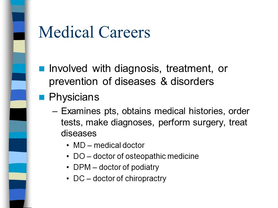 Medical Careers Involved with diagnosis, treatment, or prevention of diseases & disorders Physicians –Examines pts, obtains medical histories, order tests, make diagnoses, perform surgery, treat diseases MD – medical doctor DO – doctor of osteopathic medicine DPM – doctor of podiatry DC – doctor of chiropractry