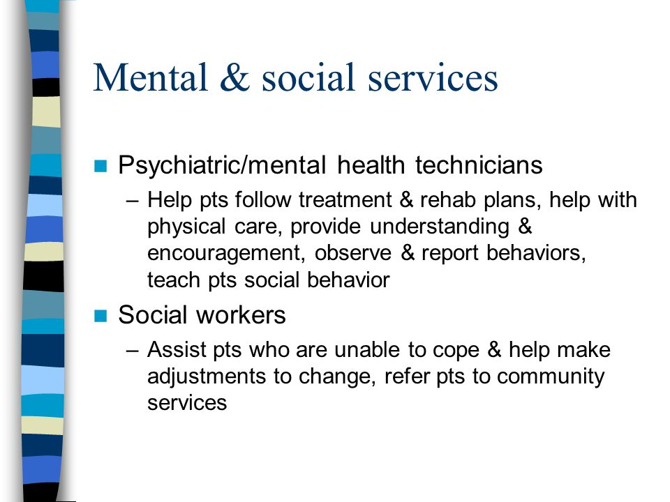 Mental & social services Psychiatric/mental health technicians –Help pts follow treatment & rehab plans, help with physical care, provide understanding & encouragement, observe & report behaviors, teach pts social behavior Social workers –Assist pts who are unable to cope & help make adjustments to change, refer pts to community services
