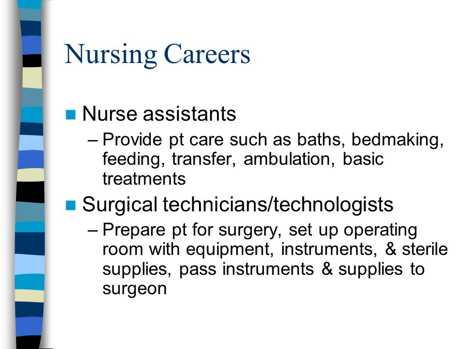 Nursing Careers Nurse assistants –Provide pt care such as baths, bedmaking, feeding, transfer, ambulation, basic treatments Surgical technicians/technologists –Prepare pt for surgery, set up operating room with equipment, instruments, & sterile supplies, pass instruments & supplies to surgeon