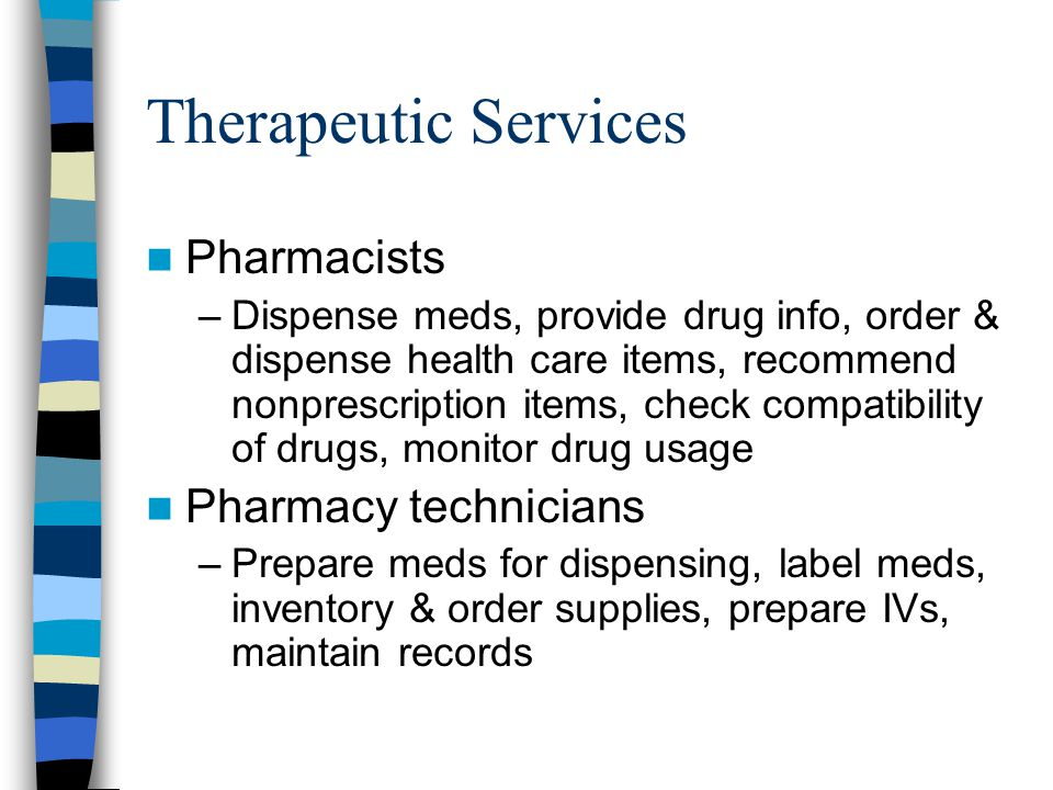 Therapeutic Services Pharmacists –Dispense meds, provide drug info, order & dispense health care items, recommend nonprescription items, check compatibility of drugs, monitor drug usage Pharmacy technicians –Prepare meds for dispensing, label meds, inventory & order supplies, prepare IVs, maintain records