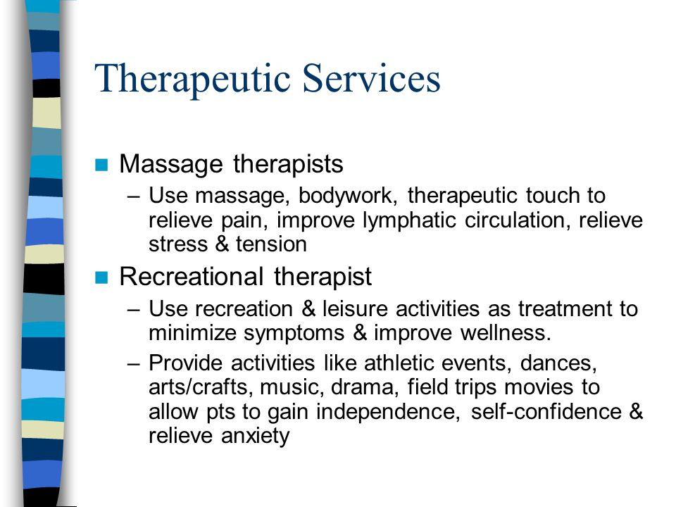 Therapeutic Services Massage therapists –Use massage, bodywork, therapeutic touch to relieve pain, improve lymphatic circulation, relieve stress & tension Recreational therapist –Use recreation & leisure activities as treatment to minimize symptoms & improve wellness.