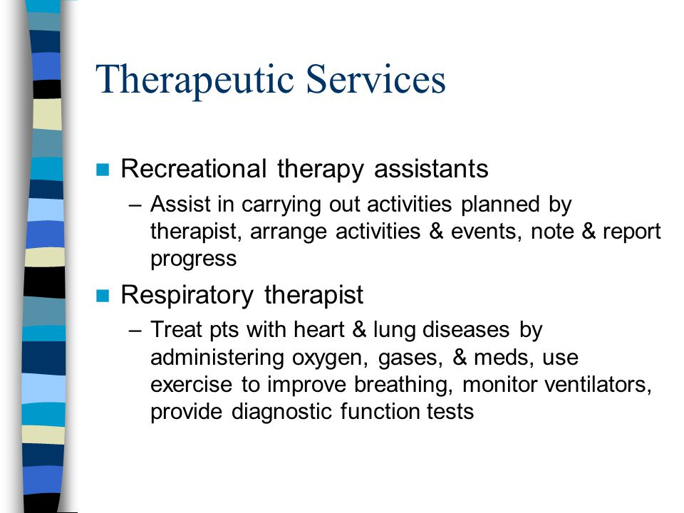Therapeutic Services Recreational therapy assistants –Assist in carrying out activities planned by therapist, arrange activities & events, note & report progress Respiratory therapist –Treat pts with heart & lung diseases by administering oxygen, gases, & meds, use exercise to improve breathing, monitor ventilators, provide diagnostic function tests