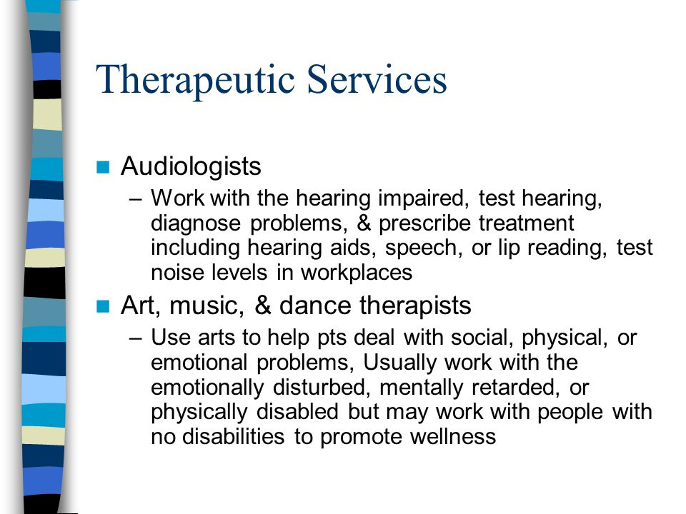Therapeutic Services Audiologists –Work with the hearing impaired, test hearing, diagnose problems, & prescribe treatment including hearing aids, speech, or lip reading, test noise levels in workplaces Art, music, & dance therapists –Use arts to help pts deal with social, physical, or emotional problems, Usually work with the emotionally disturbed, mentally retarded, or physically disabled but may work with people with no disabilities to promote wellness
