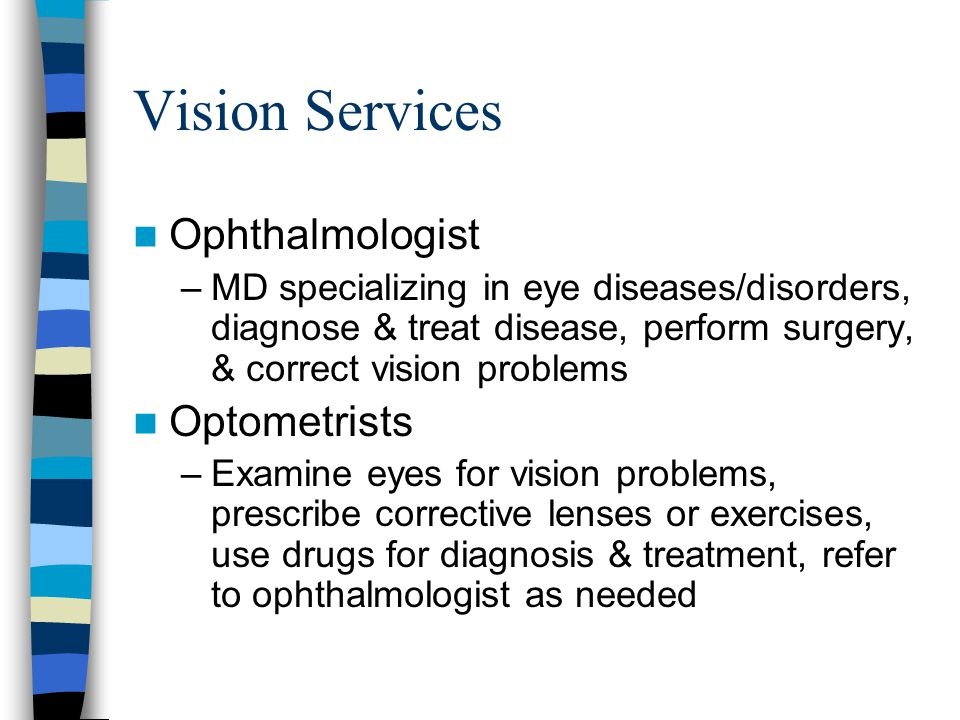 Vision Services Ophthalmologist –MD specializing in eye diseases/disorders, diagnose & treat disease, perform surgery, & correct vision problems Optometrists –Examine eyes for vision problems, prescribe corrective lenses or exercises, use drugs for diagnosis & treatment, refer to ophthalmologist as needed