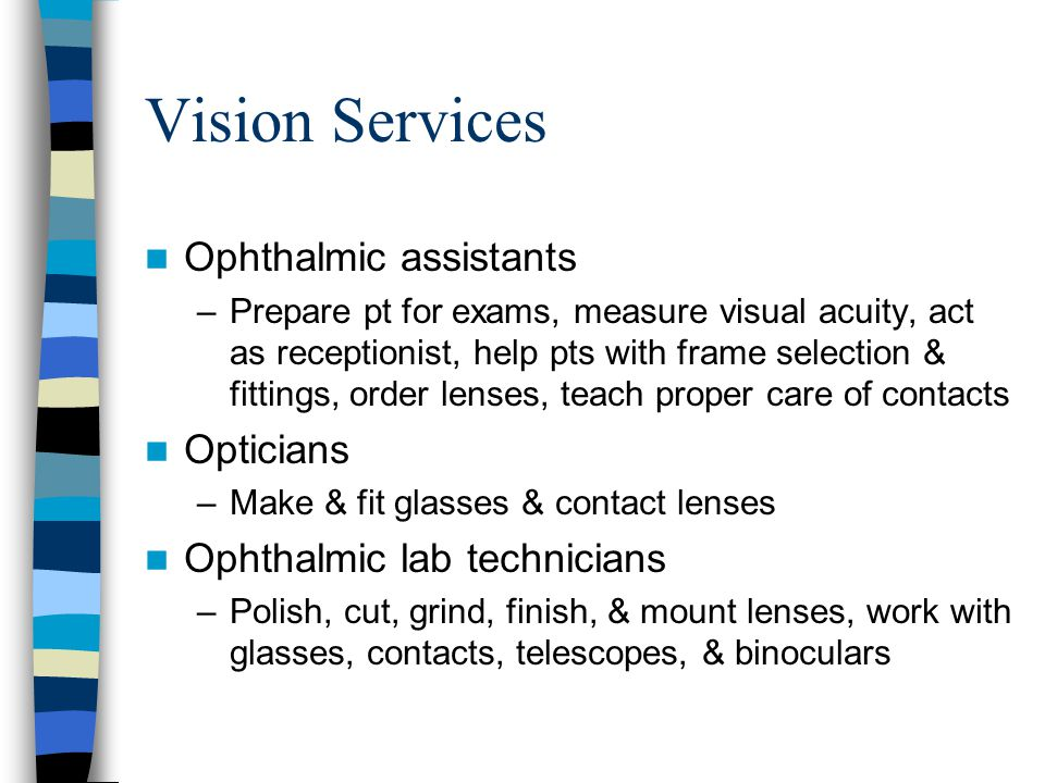 Vision Services Ophthalmic assistants –Prepare pt for exams, measure visual acuity, act as receptionist, help pts with frame selection & fittings, order lenses, teach proper care of contacts Opticians –Make & fit glasses & contact lenses Ophthalmic lab technicians –Polish, cut, grind, finish, & mount lenses, work with glasses, contacts, telescopes, & binoculars