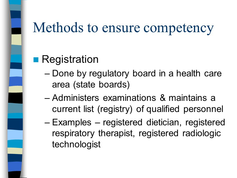 Methods to ensure competency Registration –Done by regulatory board in a health care area (state boards) –Administers examinations & maintains a current list (registry) of qualified personnel –Examples – registered dietician, registered respiratory therapist, registered radiologic technologist