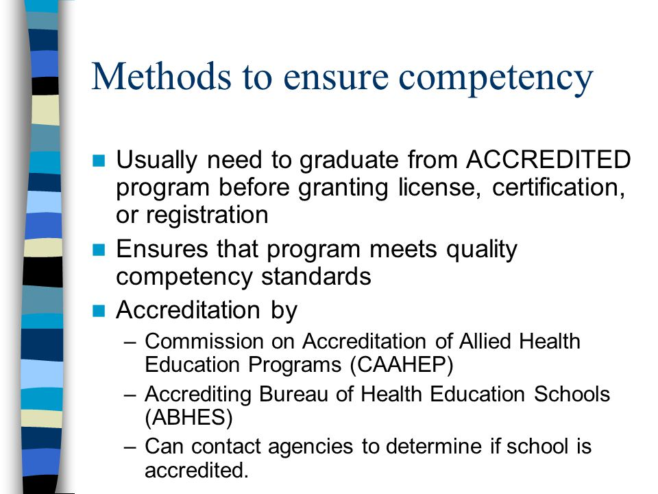 Methods to ensure competency Usually need to graduate from ACCREDITED program before granting license, certification, or registration Ensures that program meets quality competency standards Accreditation by –Commission on Accreditation of Allied Health Education Programs (CAAHEP) –Accrediting Bureau of Health Education Schools (ABHES) –Can contact agencies to determine if school is accredited.