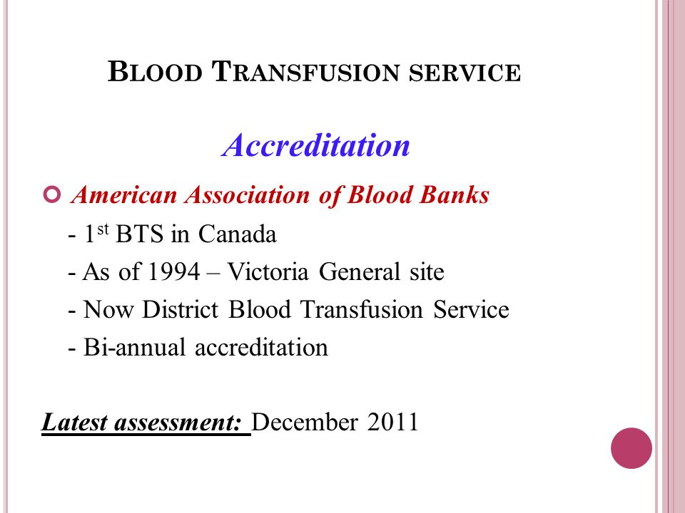 B LOOD T RANSFUSION SERVICE Accreditation American Association of Blood Banks - 1 st BTS in Canada - As of 1994 – Victoria General site - Now District Blood Transfusion Service - Bi-annual accreditation Latest assessment: December 2011