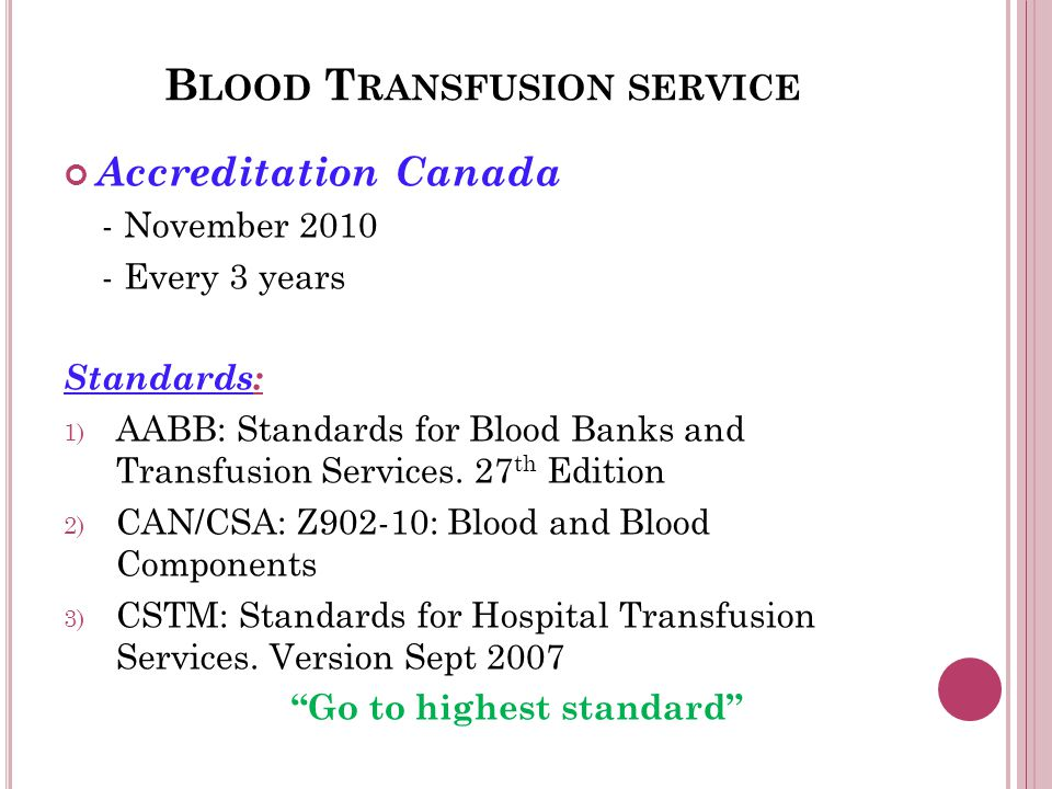 B LOOD T RANSFUSION SERVICE Accreditation Canada - November 2010 - Every 3 years Standards: 1) AABB: Standards for Blood Banks and Transfusion Services.