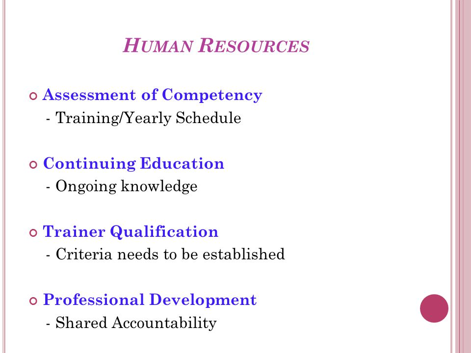 H UMAN R ESOURCES Assessment of Competency - Training/Yearly Schedule Continuing Education - Ongoing knowledge Trainer Qualification - Criteria needs to be established Professional Development - Shared Accountability